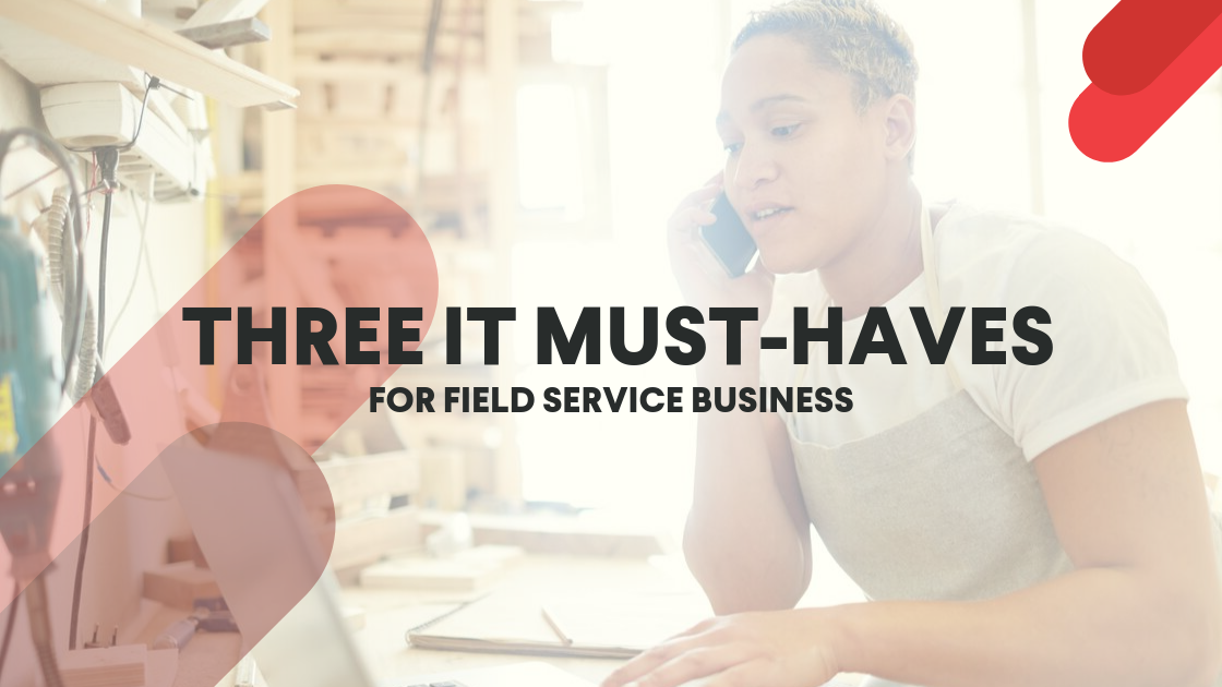 Three IT Must-Haves for Field Service Businesses